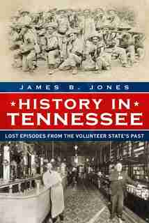 History in Tennessee: Lost Episodes from the Volunteer State's Past by James B. Jones