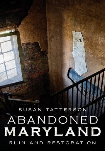 Abandoned Maryland: Ruin and Restoration by Susan Tatterson