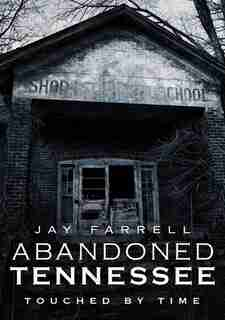 Abandoned Tennessee: Touched by Time by Jay Farrell