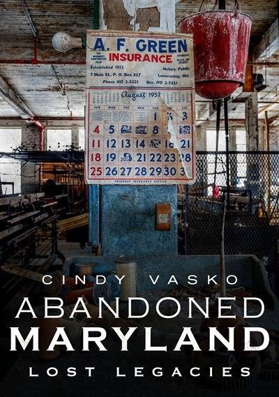 Abandoned Maryland: Lost Legacies by Cindy Vasko