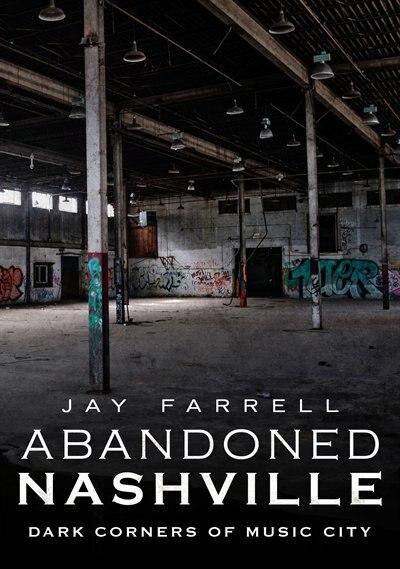 Abandoned Nashville: Dark Corners of Music City by Jay Farrell