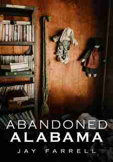 Abandoned Alabama by Jay Farrell