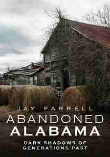 Abandoned Alabama: Dark Shadows of Generations Past by Jay Farrell
