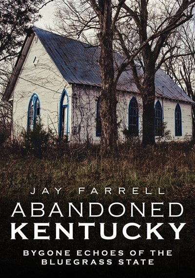 Abandoned Kentucky: Bygone Echoes Of The Bluegrass State de Jay Farrell