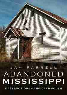 Abandoned Mississippi: Destruction In The Deep South de Jay Farrell
