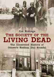 The Society of the Living Dead: The Illustrated History of Ottawa's Radium Dial Scandal by Jim Ridings