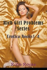 Rich Girl Problems Series: Erotica: Books 1-4 by Rita Rojas