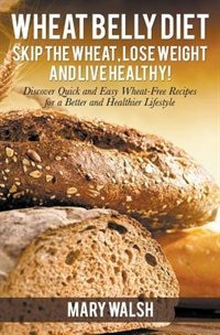 Wheat Belly Diet: Skip the Wheat, Lose Weight and Live Healthy! Discover Quick and Easy Wheat-Free…