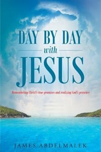 Day by Day with Jesus: Remembering Christ's true promises and realizing God's presence by James Abdelmalek
