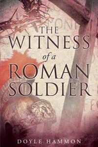 The Witness of a Roman Soldier by Doyle Hammon