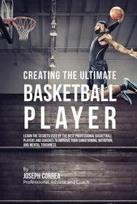 Creating the Ultimate Basketball Player: Learn the Secrets Used by the Best Professional Basketball…