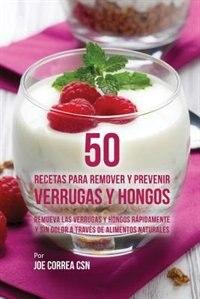 50 Recetas Para Remover y Prevenir Verrugas y Hongos: Remueva las Verrugas y Hongos Rápidamente y…