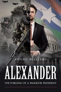 ALEXANDER The Forging of a Warrior President by Amond Williams