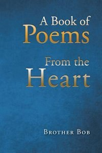 A Book of Poems From the Heart by Brother Bob