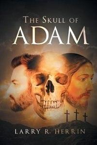 The Skull of Adam by Larry R. Herrin