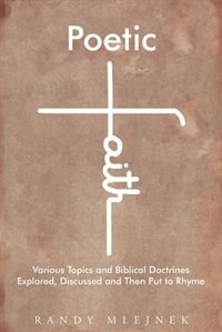 Poetic Faith: Various Topics and Biblical Doctrines Explored, Discussed, and then Put to Rhyme by Randy Mlejnek
