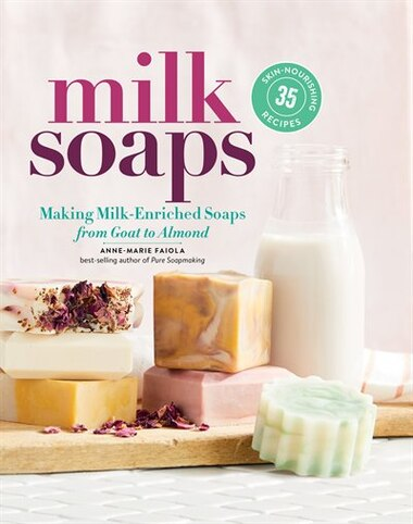 Milk Soaps: 35 Skin-nourishing Recipes For Making Milk-enriched Soaps, From Goat To Almond by Anne-Marie Faiola