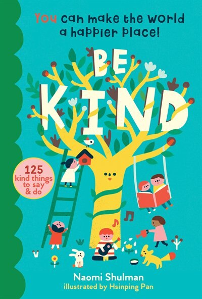 Be Kind: You Can Make The World A Happier Place! 125 Kind Things To Say & Do by Naomi Shulman