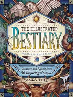 The Illustrated Bestiary: Guidance And Rituals From 36 Inspiring Animals by Maia Toll