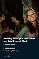 Walking Through Clear Water In A Pool Painted Black, New Edition: Collected Stories