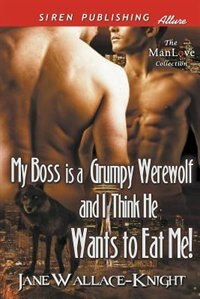 My Boss Is a Grumpy Werewolf and I Think He Wants to Eat Me! [My Boss Is a Grumpy Werewolf 1] (Siren Publishing Allure ManLove) by Jane Wallace-knight
