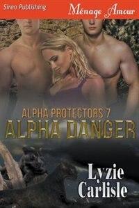 Alpha Danger [Alpha Protectors 7] (Siren Publishing Menage Amour) by Lyzie Carlisle
