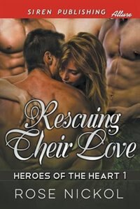 Rescuing Their Love [Heroes of the Heart 1] (Siren Publishing Menage and More) by Rose Nickol
