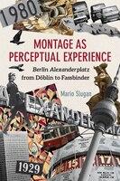 Montage as Perceptual Experience: Berlin Alexanderplatz from Doblin to Fassbinder