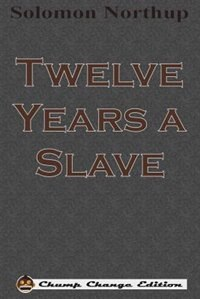 Twelve Years a Slave (Chump Change Edition) by Solomon Northup