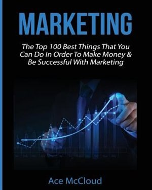Marketing: The Top 100 Best Things That You Can Do In Order To Make Money & Be Successful With Marketing by Ace McCloud