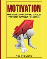 Motivation: Master The Power Of Motivation To Propel Yourself To Success
