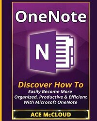 OneNote: Discover How To Easily Become More Organized, Productive & Efficient With Microsoft OneNote
