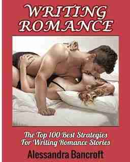 Writing Romance: The Top 100 Best Strategies For Writing Romance Stories by Alessandra Bancroft