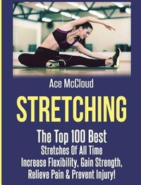 Stretching: The Top 100 Best Stretches Of All Time: Increase Flexibility, Gain Strength, Relieve…