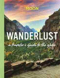 Wanderlust: A Traveler's Guide To The Globe by Moon Travel Guides