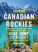 Moon Canadian Rockies: With Banff & Jasper National Parks: Hike, Camp, See Wildlife