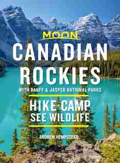 Moon Canadian Rockies: With Banff & Jasper National Parks: Hike, Camp, See Wildlife by Andrew Hempstead