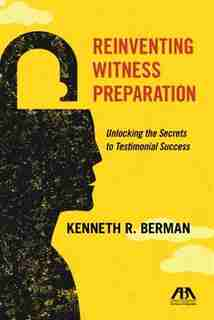 Reinventing Witness Preparation: Unlocking The Secrets To Testimonial Success by Kenneth R. Berman