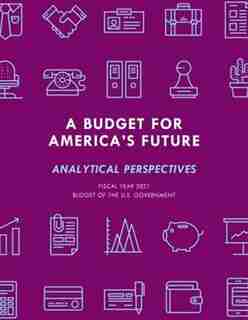 A Budget For America's Future: Analytical Perspectives, Budget Of The U.s. Government, Fiscal Year 2021 by Executive Office Of The President