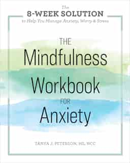 The Mindfulness Workbook For Anxiety: The 8-week Solution To Help You Manage Anxiety, Worry & Stress by Tanya J. Peterson