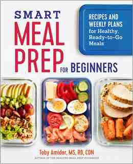 Smart Meal Prep For Beginners: Recipes And Weekly Plans For Healthy, Ready-to-go Meals de Toby Amidor