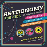 Astronomy For Kids: How To Explore Outer Space With Binoculars, A Telescope, Or Just Your Eyes!