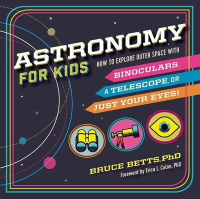 Astronomy For Kids: How To Explore Outer Space With Binoculars, A Telescope, Or Just Your Eyes! by Bruce Betts