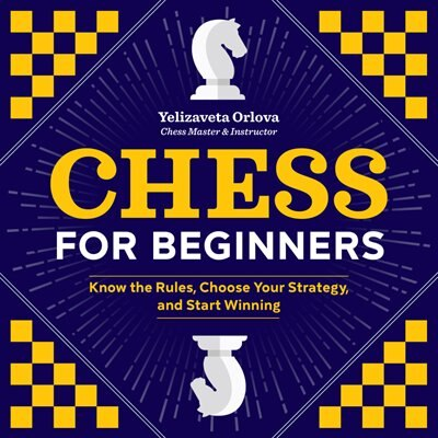Chess For Beginners: Know The Rules, Choose Your Strategy, And Start Winning by Yelizaveta Orlova