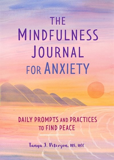 The Mindfulness Journal For Anxiety: Daily Prompts And Practices To Find Peace by Tanya J. Peterson