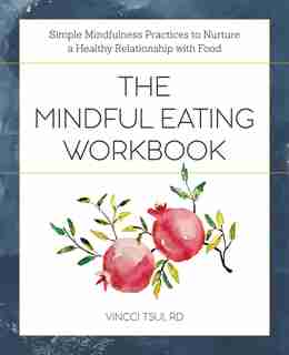 The Mindful Eating Workbook: Simple Mindfulness Practices To Nurture A Healthy Relationship With Food by Vincci Tsui