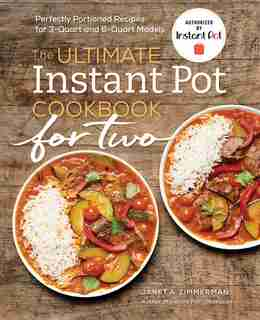 The Ultimate Instant Pot® Cookbook For Two: Perfectly Portioned Recipes For 3-quart And 6-quart Models by Janet A. Zimmerman