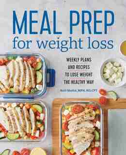Meal Prep For Weight Loss: Weekly Plans And Recipes To Lose Weight The Healthy Way de Kelli Shallal