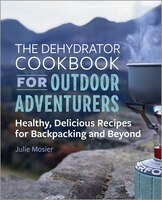 The Dehydrator Cookbook For Outdoor Adventurers: Healthy, Delicious Recipes For Backpacking And…
