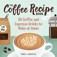 The Coffee Recipe Book: 50 Coffee And Espresso Drinks To Make At Home